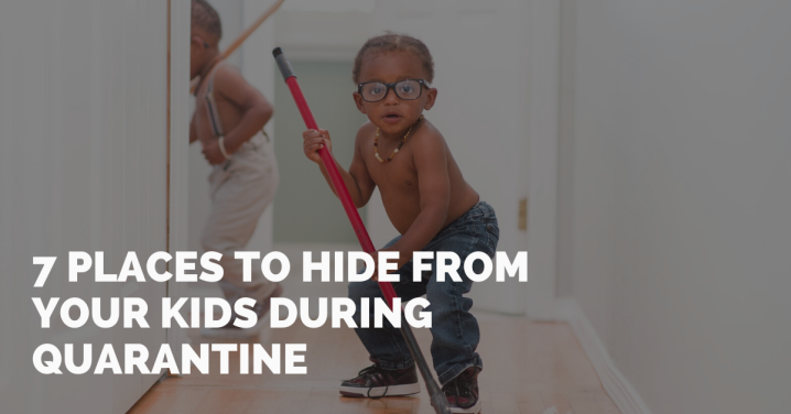 7 Places To Hide From Your Kids During Quarantine